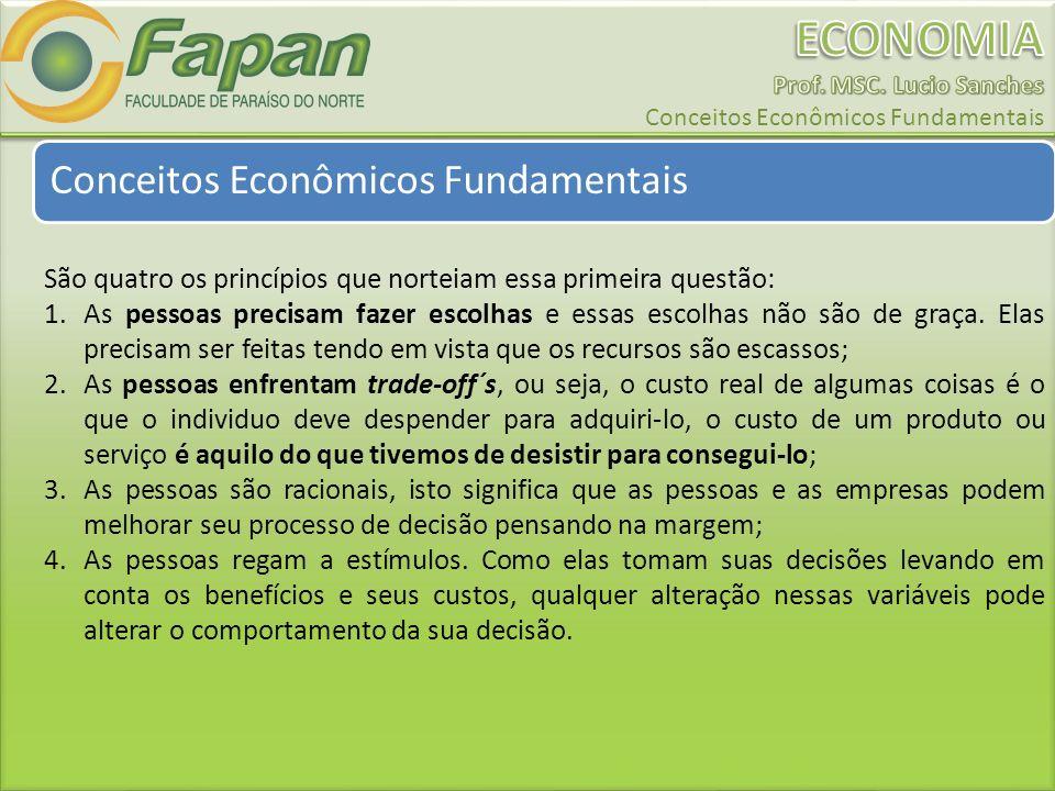 Conceitos Econômicos Fundamentais São quatro os princípios que norteiam essa primeira questão: 1.As pessoas precisam fazer escolhas e essas escolhas não são de graça.