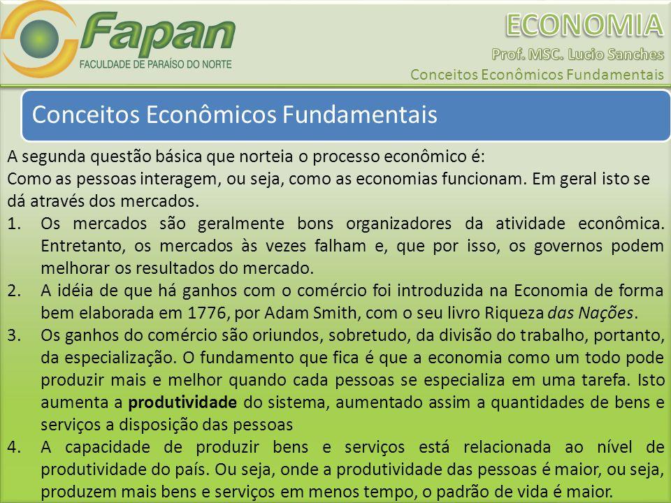 Conceitos Econômicos Fundamentais A segunda questão básica que norteia o processo econômico é: Como as pessoas interagem, ou seja, como as economias funcionam.