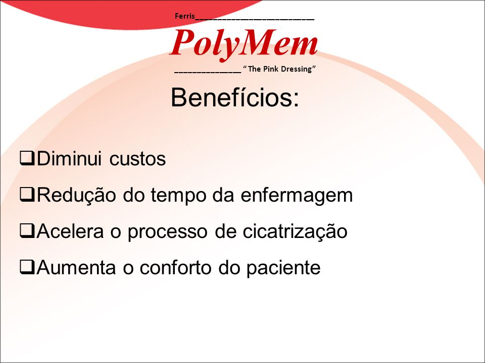 Ferris___________________________ PolyMem _______________ The Pink Dressing Benefícios: Diminui custos Redução do tempo da enfermagem Acelera o proces