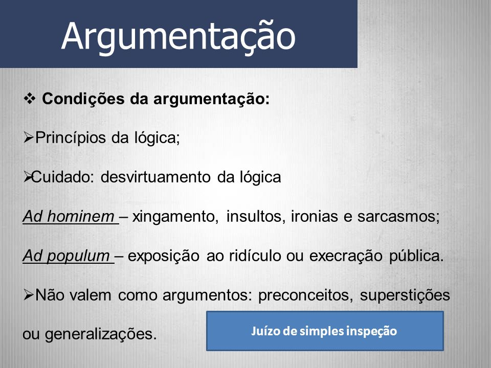 Argumentação Condições da argumentação: Princípios da lógica; Cuidado: desvirtuamento da lógica Ad hominem – xingamento, insultos, ironias e sarcasmos