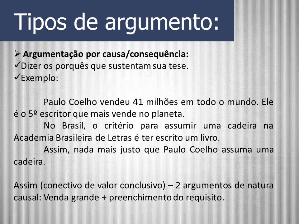 Tipos de argumento: Argumentação por causa/consequência: Dizer os porquês que sustentam sua tese. Exemplo: Paulo Coelho vendeu 41 milhões em todo o mu
