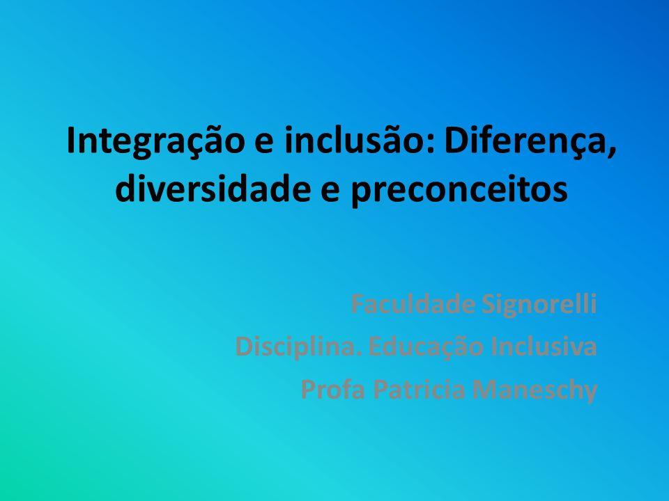 Integração e inclusão: Diferença, diversidade e preconceitos Faculdade Signorelli Disciplina. Educação Inclusiva Profa Patricia Maneschy