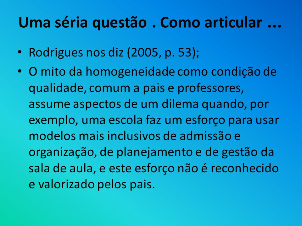 Uma séria questão. Como articular... Rodrigues nos diz (2005, p. 53); O mito da homogeneidade como condição de qualidade, comum a pais e professores,