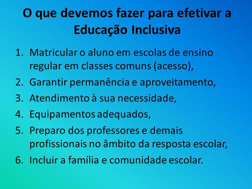 O que devemos fazer para efetivar a Educação Inclusiva 1.Matricular o aluno em escolas de ensino regular em classes comuns (acesso), 2.Garantir perman