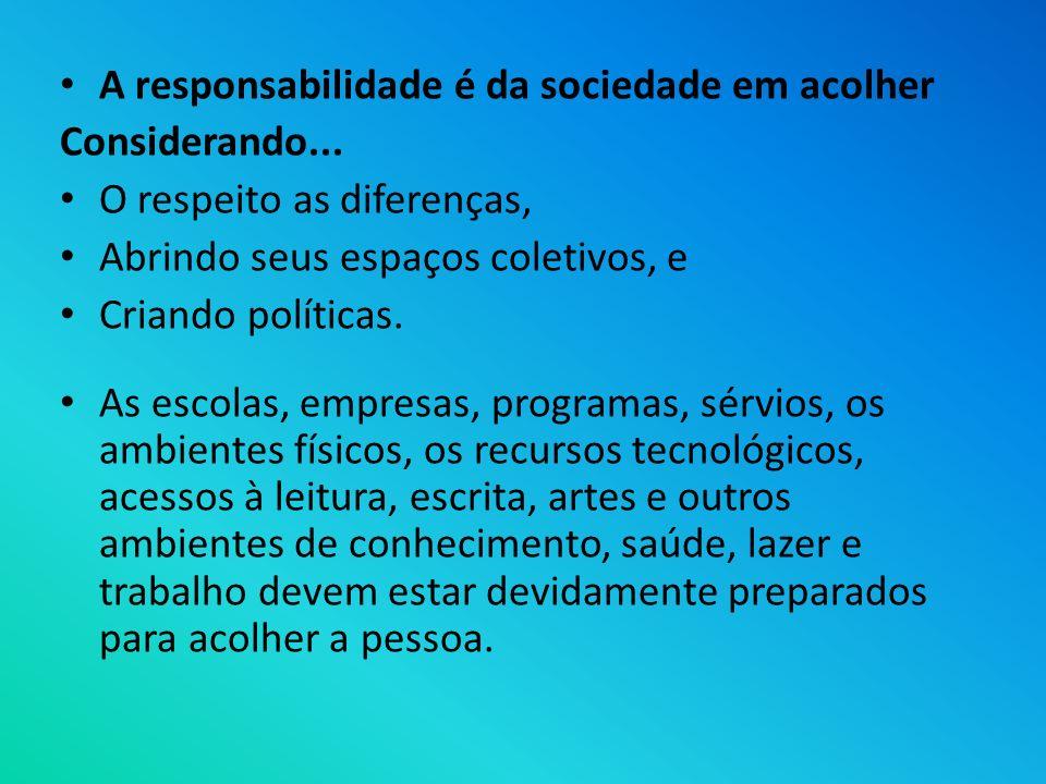 A responsabilidade é da sociedade em acolher Considerando... O respeito as diferenças, Abrindo seus espaços coletivos, e Criando políticas. As escolas
