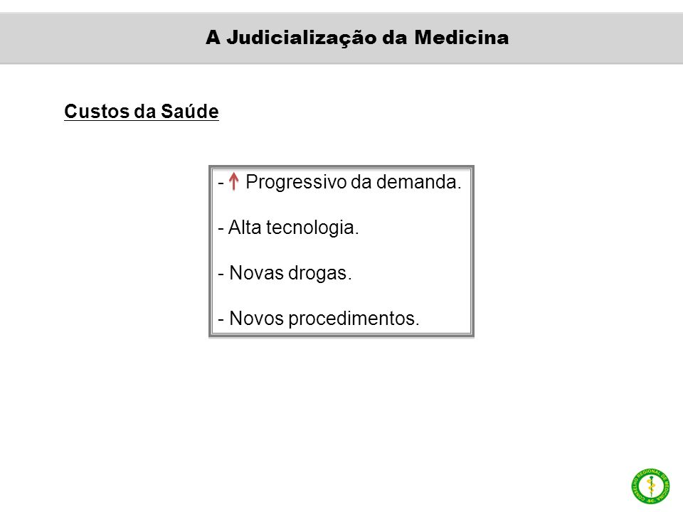Custos da Saúde - Progressivo da demanda. - Alta tecnologia. - Novas drogas. - Novos procedimentos. A Judicialização da Medicina