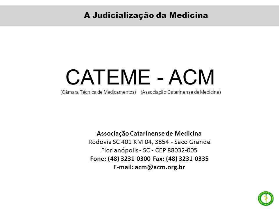 CATEME - ACM (Câmara Técnica de Medicamentos) (Associação Catarinense de Medicina) Associação Catarinense de Medicina Rodovia SC 401 KM 04, 3854 - Saco Grande Florianópolis - SC - CEP 88032-005 Fone: (48) 3231-0300 Fax: (48) 3231-0335 E-mail: acm@acm.org.br A Judicialização da Medicina