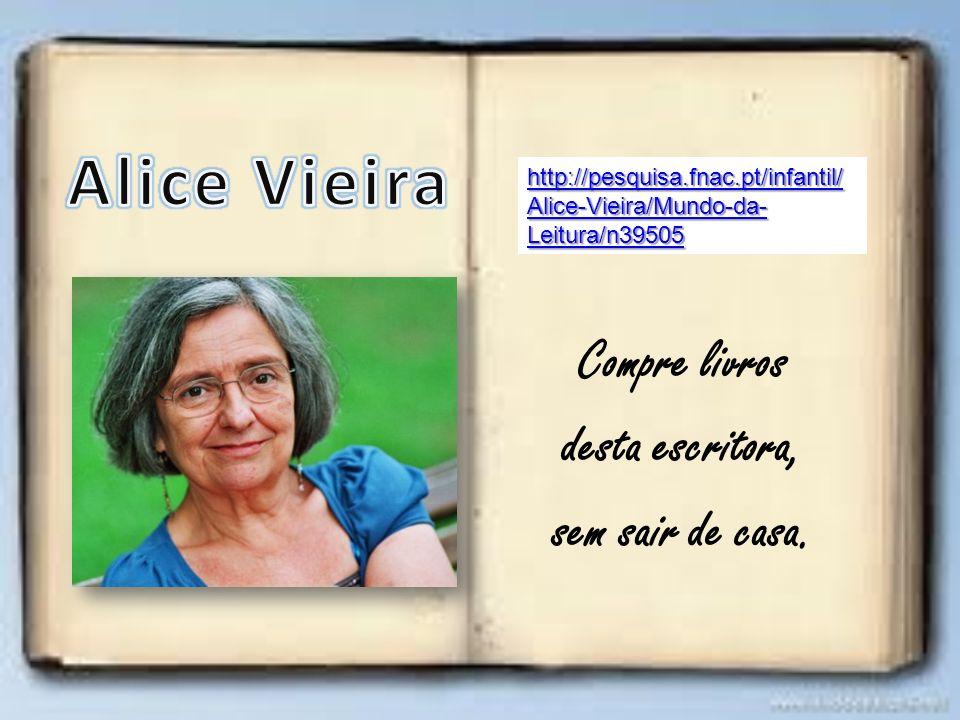 Compre livros desta escritora, sem sair de casa. http://pesquisa.fnac.pt/infantil/ Alice-Vieira/Mundo-da- Leitura/n39505 http://pesquisa.fnac.pt/infan