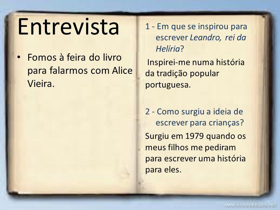 Entrevista Fomos à feira do livro para falarmos com Alice Vieira. 1 - Em que se inspirou para escrever Leandro, rei da Helíria? Inspirei-me numa histó