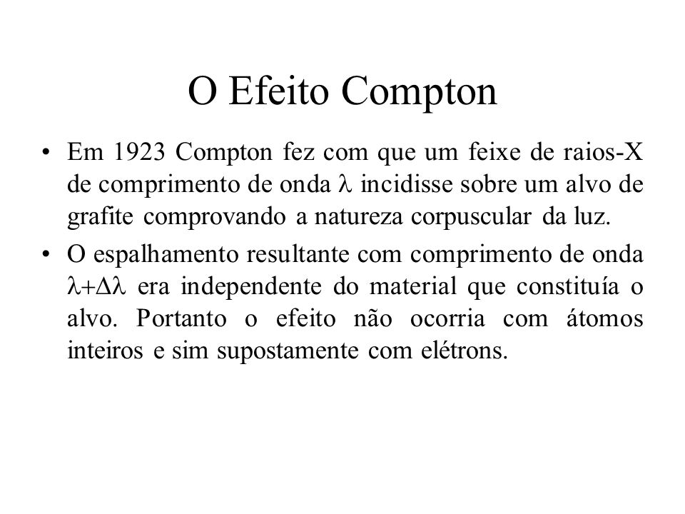 O Efeito Compton Em 1923 Compton fez com que um feixe de raios-X de comprimento de onda incidisse sobre um alvo de grafite comprovando a natureza corp