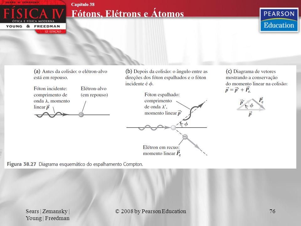 Capítulo 38 Fótons, Elétrons e Átomos Sears | Zemansky | Young | Freedman © 2008 by Pearson Education76