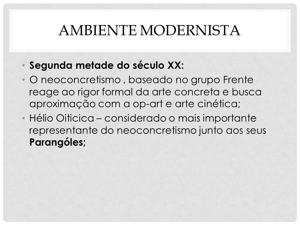 AMBIENTE MODERNISTA Segunda metade do século XX: O neoconcretismo, baseado no grupo Frente reage ao rigor formal da arte concreta e busca aproximação