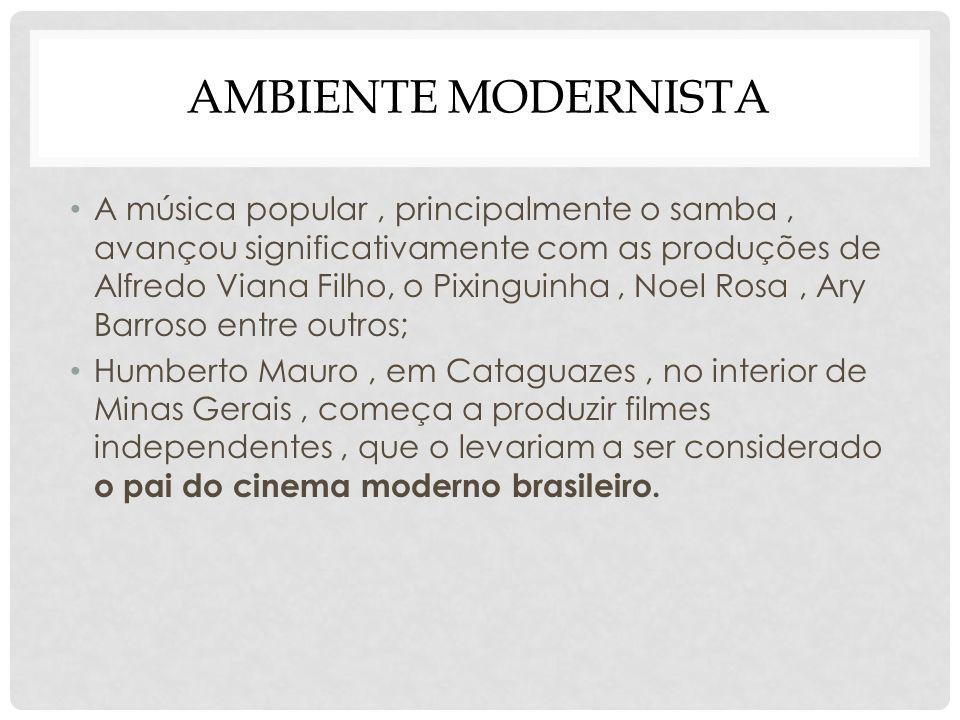 AMBIENTE MODERNISTA A música popular, principalmente o samba, avançou significativamente com as produções de Alfredo Viana Filho, o Pixinguinha, Noel