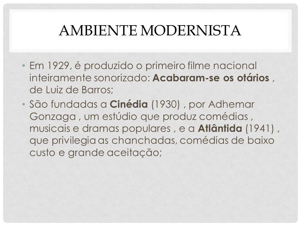 AMBIENTE MODERNISTA Em 1929, é produzido o primeiro filme nacional inteiramente sonorizado: Acabaram-se os otários, de Luiz de Barros; São fundadas a