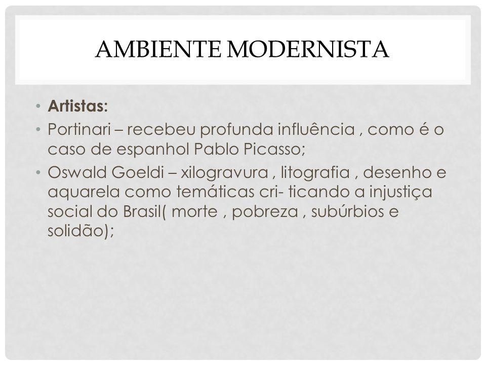 AMBIENTE MODERNISTA Artistas: Portinari – recebeu profunda influência, como é o caso de espanhol Pablo Picasso; Oswald Goeldi – xilogravura, litografi