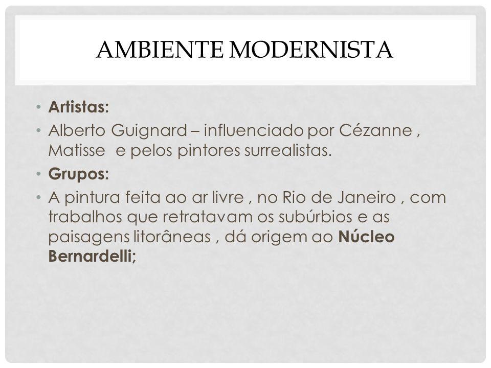 AMBIENTE MODERNISTA Artistas: Alberto Guignard – influenciado por Cézanne, Matisse e pelos pintores surrealistas. Grupos: A pintura feita ao ar livre,