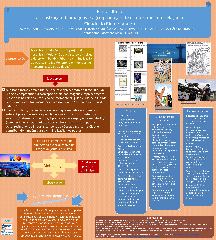 Filme Rio: a construção de imagens e a (re)produção de estereótipos em relação à Cidade do Rio de Janeiro Autoras: BÁRBARA MAIA INÁCIO (Universidade Estácio de Sá); JÉSSICA ROCHA SILVA (UFRJ) e JEANINE MAGALHÃES DE LIMA (UFRJ) Orientadora: Rosemere Maia – ESS/UFRJ Apresentação Trabalho situado âmbito do projeto de pesquisa intitulado Sob o discurso da beleza e da ordem: Política Urbana e criminalização da pobreza no Rio de Janeiro em tempos de mercantilização das Cidades.