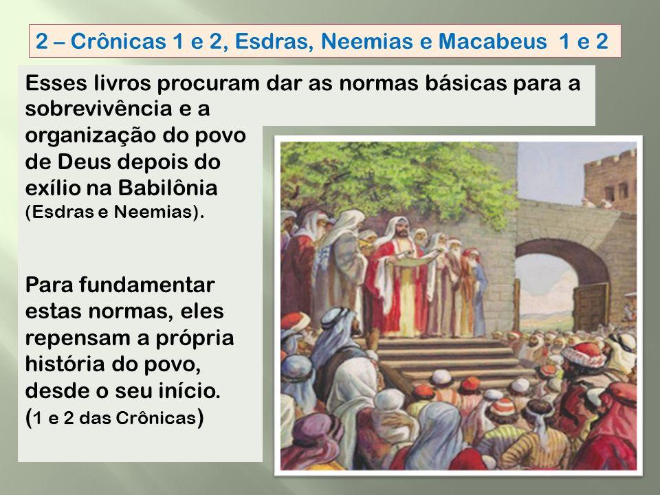 2 – Crônicas 1 e 2, Esdras, Neemias e Macabeus 1 e 2 organização do povo de Deus depois do exílio na Babilônia (Esdras e Neemias).