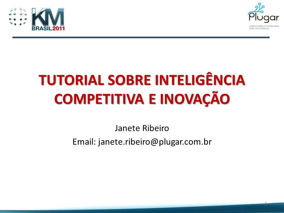 TUTORIAL SOBRE INTELIGÊNCIA COMPETITIVA E INOVAÇÃO Janete Ribeiro Email: janete.ribeiro@plugar.com.br 1