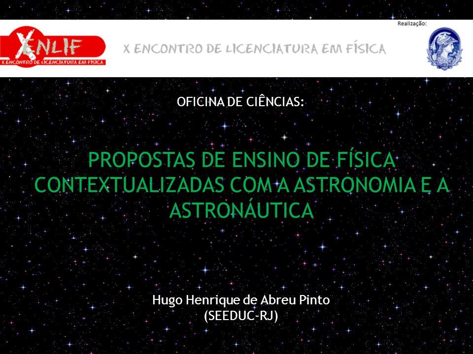 OFICINA DE CIÊNCIAS: PROPOSTAS DE ENSINO DE FÍSICA CONTEXTUALIZADAS COM A ASTRONOMIA E A ASTRONÁUTICA Hugo Henrique de Abreu Pinto (SEEDUC-RJ)