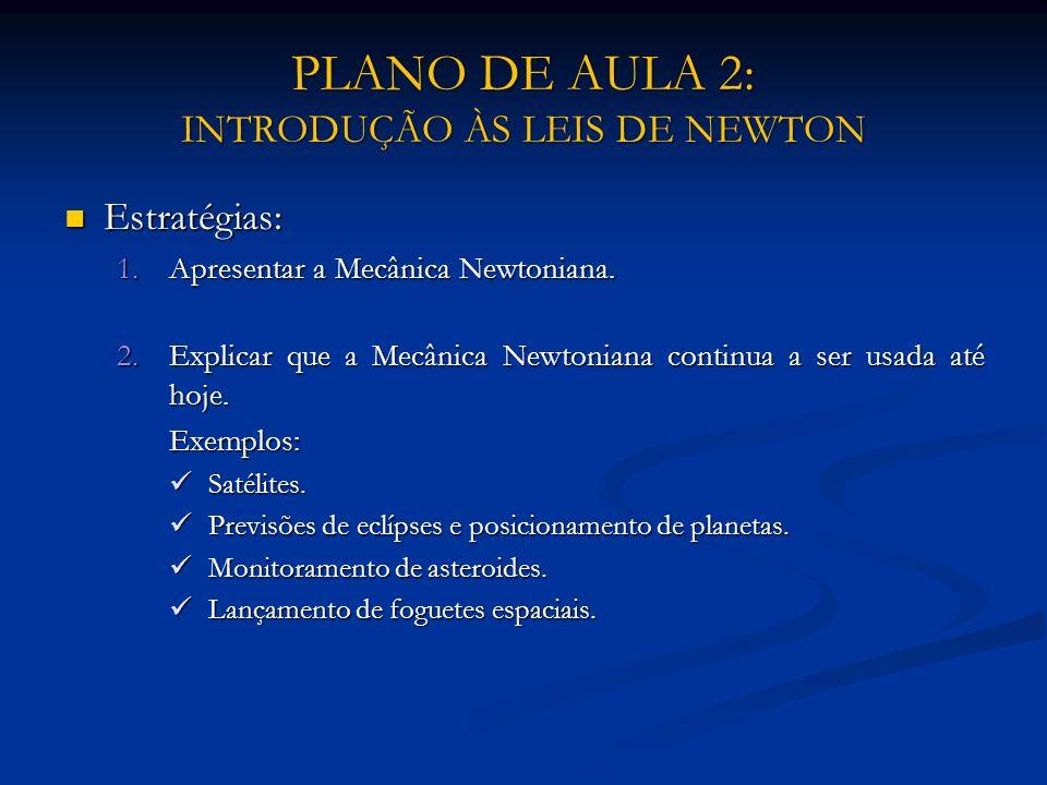 PLANO DE AULA 2: INTRODUÇÃO ÀS LEIS DE NEWTON Estratégias: Estratégias: 1.Apresentar a Mecânica Newtoniana. 2.Explicar que a Mecânica Newtoniana conti