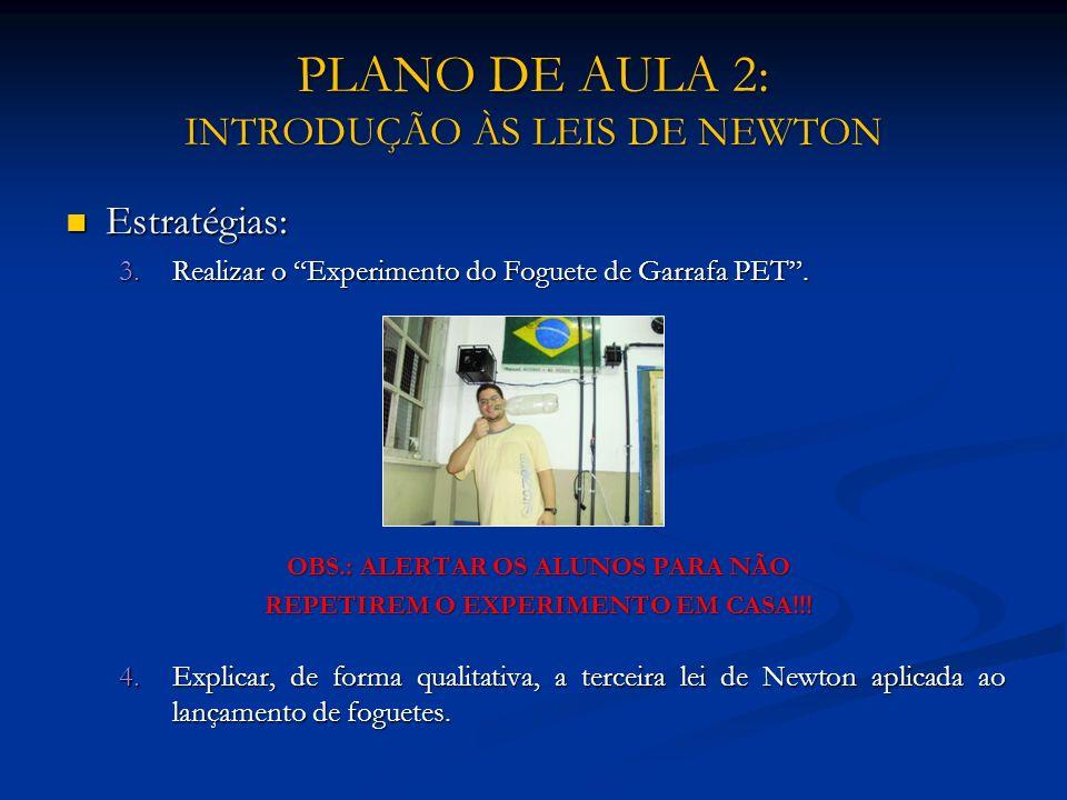 PLANO DE AULA 2: INTRODUÇÃO ÀS LEIS DE NEWTON Estratégias: Estratégias: 3.Realizar o Experimento do Foguete de Garrafa PET. OBS.: ALERTAR OS ALUNOS PA