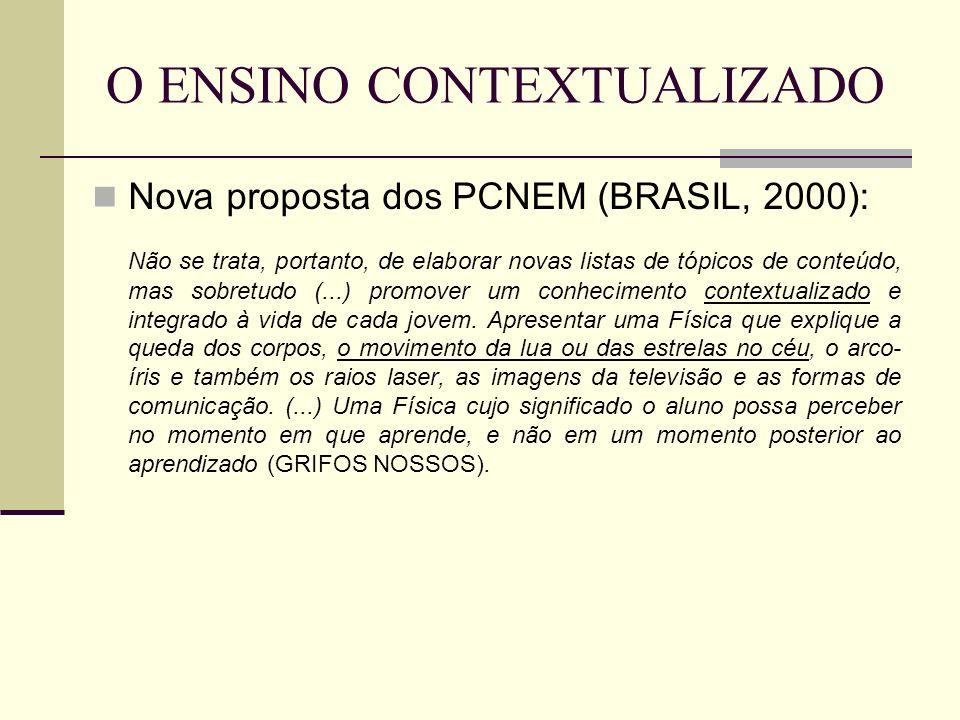 O ENSINO CONTEXTUALIZADO Nova proposta dos PCNEM (BRASIL, 2000): Não se trata, portanto, de elaborar novas listas de tópicos de conteúdo, mas sobretud
