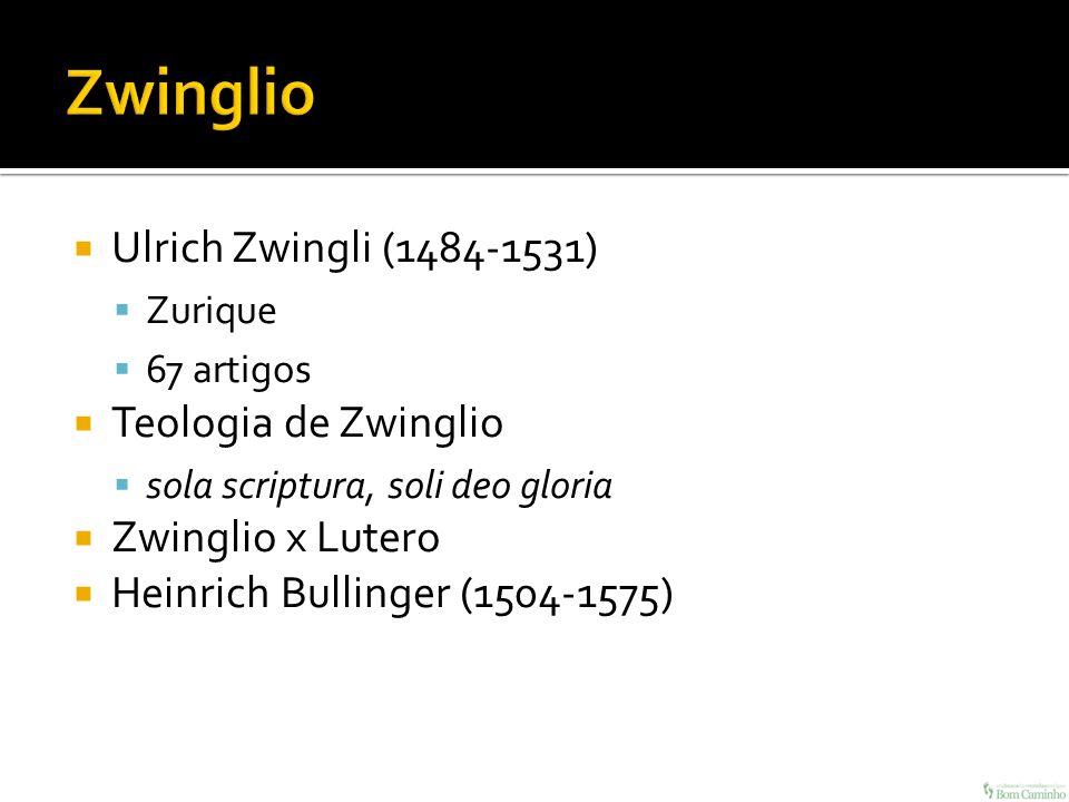 Ulrich Zwingli (1484-1531) Zurique 67 artigos Teologia de Zwinglio sola scriptura, soli deo gloria Zwinglio x Lutero Heinrich Bullinger (1504-1575)