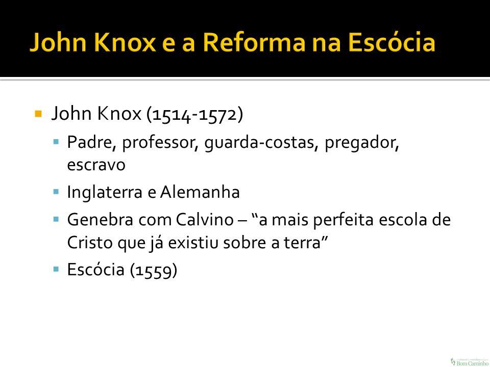 John Knox (1514-1572) Padre, professor, guarda-costas, pregador, escravo Inglaterra e Alemanha Genebra com Calvino – a mais perfeita escola de Cristo