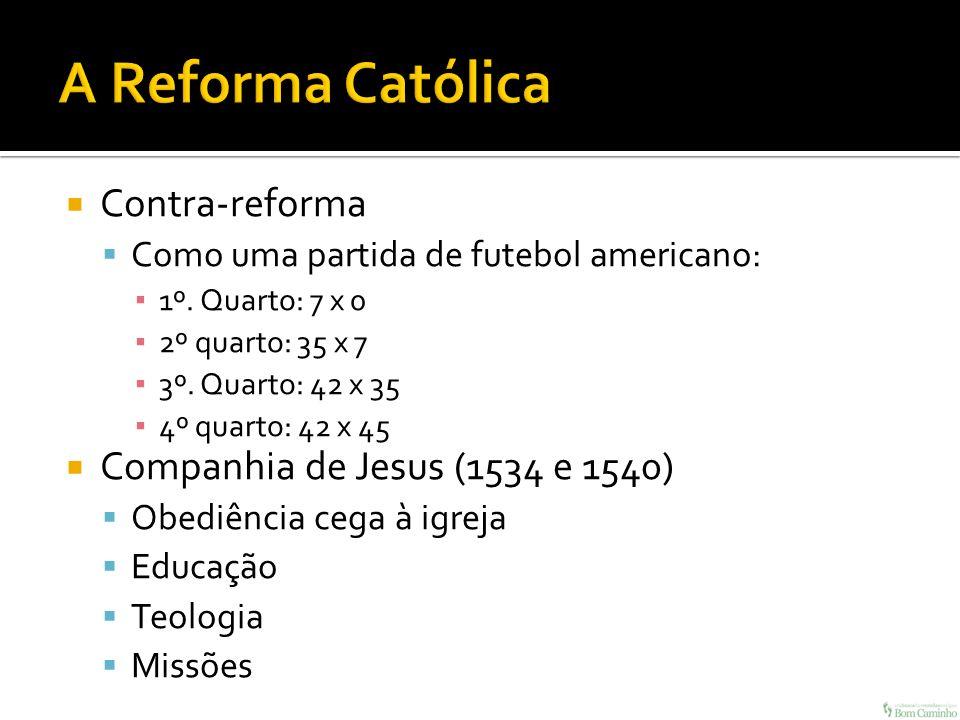 Contra-reforma Como uma partida de futebol americano: 1º. Quarto: 7 x 0 2º quarto: 35 x 7 3º. Quarto: 42 x 35 4º quarto: 42 x 45 Companhia de Jesus (1