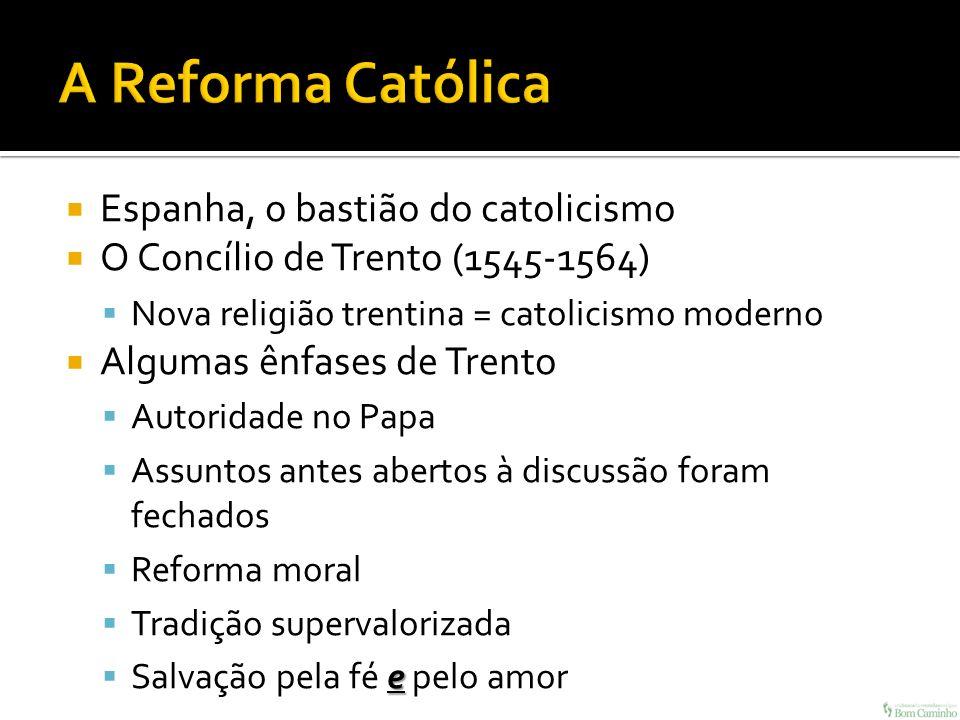 Espanha, o bastião do catolicismo O Concílio de Trento (1545-1564) Nova religião trentina = catolicismo moderno Algumas ênfases de Trento Autoridade n