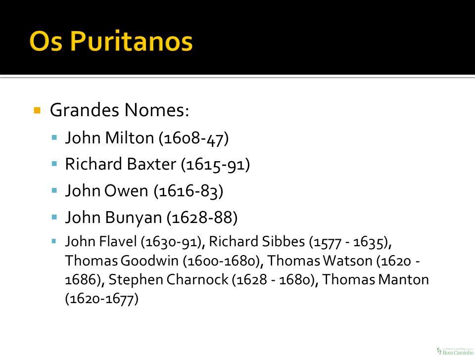 Grandes Nomes: John Milton (1608-47) Richard Baxter (1615-91) John Owen (1616-83) John Bunyan (1628-88) John Flavel (1630-91), Richard Sibbes (1577 -