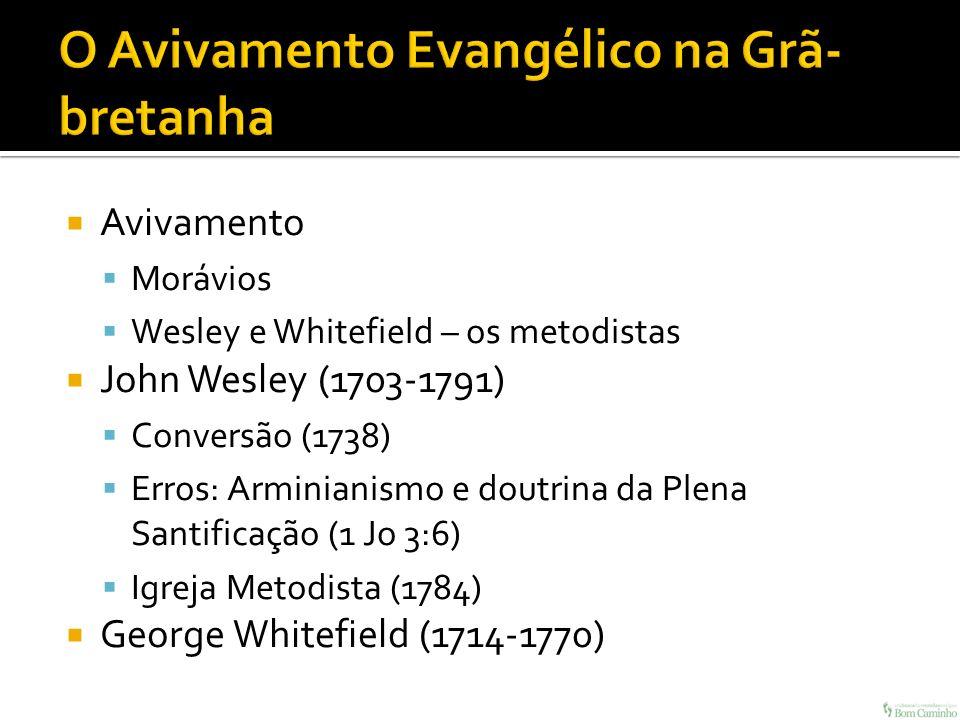 Avivamento Morávios Wesley e Whitefield – os metodistas John Wesley (1703-1791) Conversão (1738) Erros: Arminianismo e doutrina da Plena Santificação