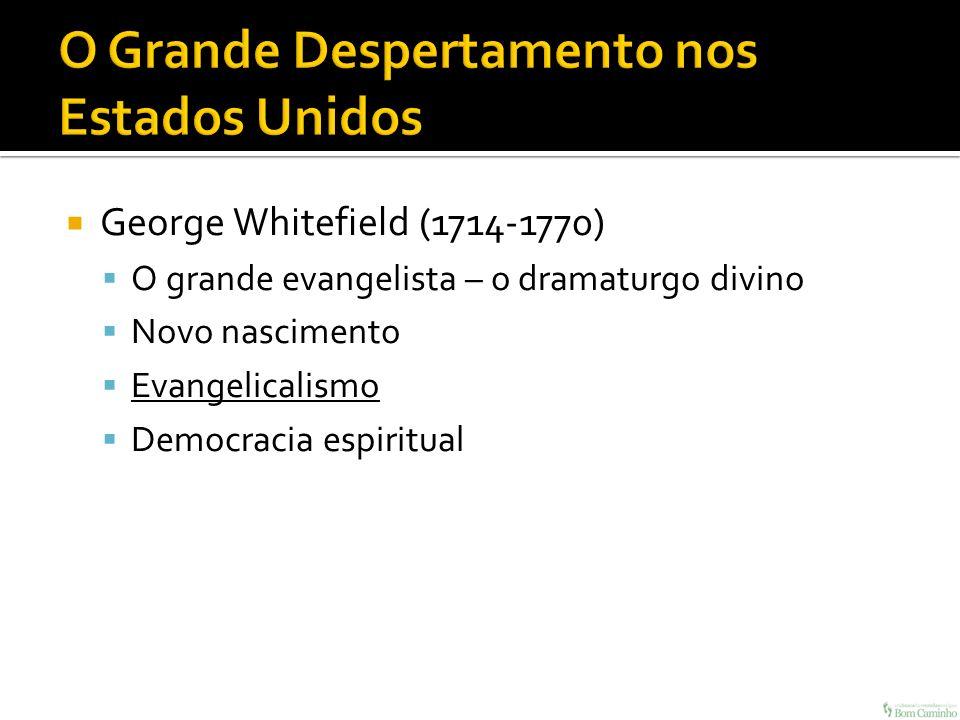 George Whitefield (1714-1770) O grande evangelista – o dramaturgo divino Novo nascimento Evangelicalismo Democracia espiritual
