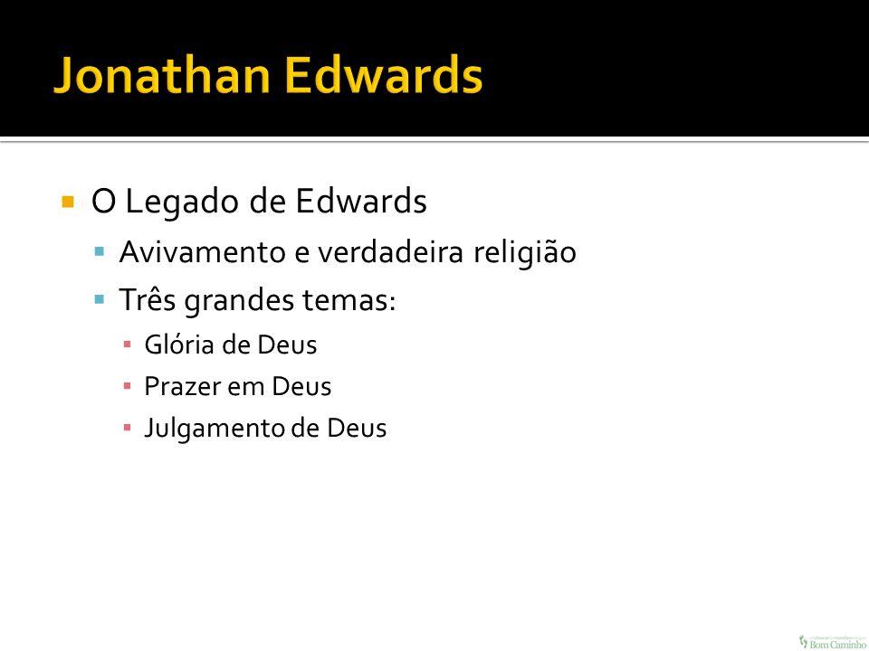 O Legado de Edwards Avivamento e verdadeira religião Três grandes temas: Glória de Deus Prazer em Deus Julgamento de Deus