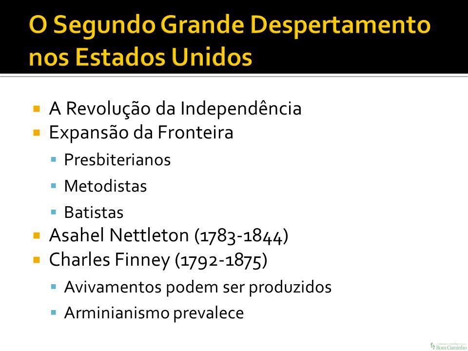 A Revolução da Independência Expansão da Fronteira Presbiterianos Metodistas Batistas Asahel Nettleton (1783-1844) Charles Finney (1792-1875) Avivamen