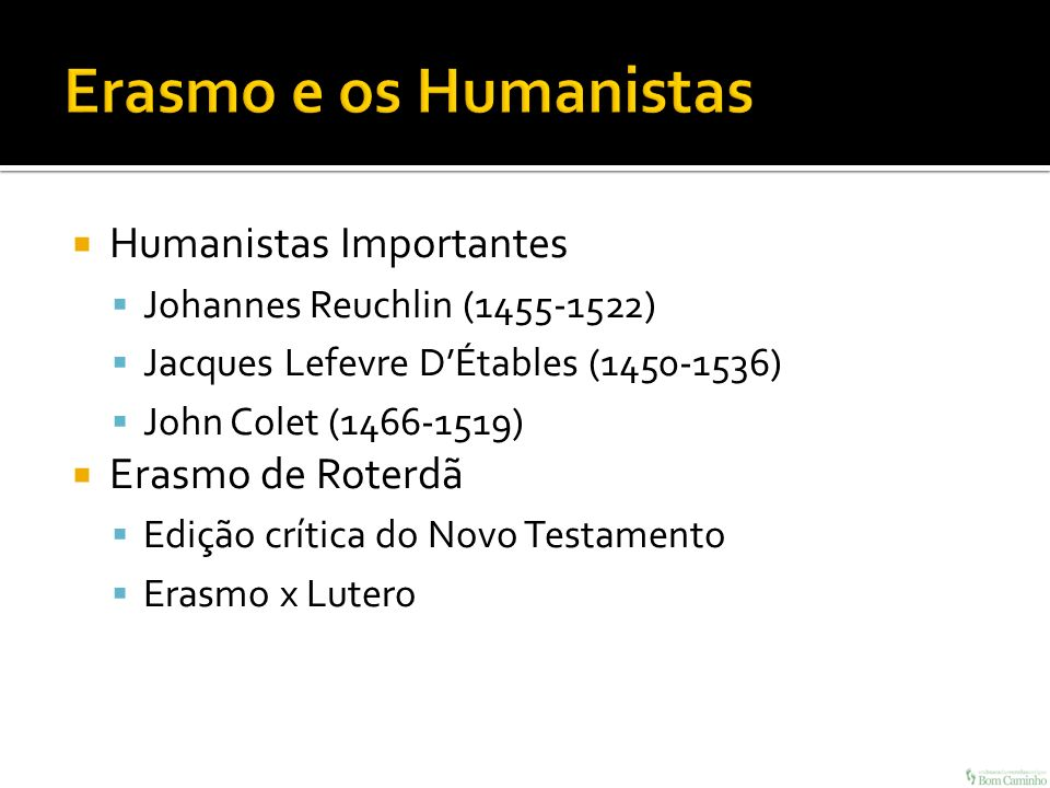 Humanistas Importantes Johannes Reuchlin (1455-1522) Jacques Lefevre DÉtables (1450-1536) John Colet (1466-1519) Erasmo de Roterdã Edição crítica do N