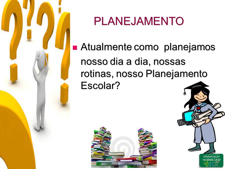 PLANEJAMENTO Atualmente como planejamos Atualmente como planejamos nosso dia a dia, nossas rotinas, nosso Planejamento Escolar?