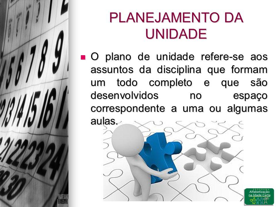 PLANEJAMENTO DA UNIDADE O plano de unidade refere-se aos assuntos da disciplina que formam um todo completo e que são desenvolvidos no espaço correspondente a uma ou algumas aulas.