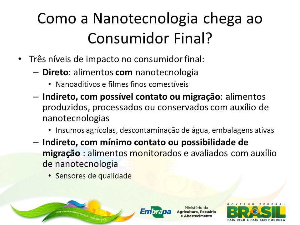 Como a Nanotecnologia chega ao Consumidor Final? Três níveis de impacto no consumidor final: – Direto: alimentos com nanotecnologia Nanoaditivos e fil