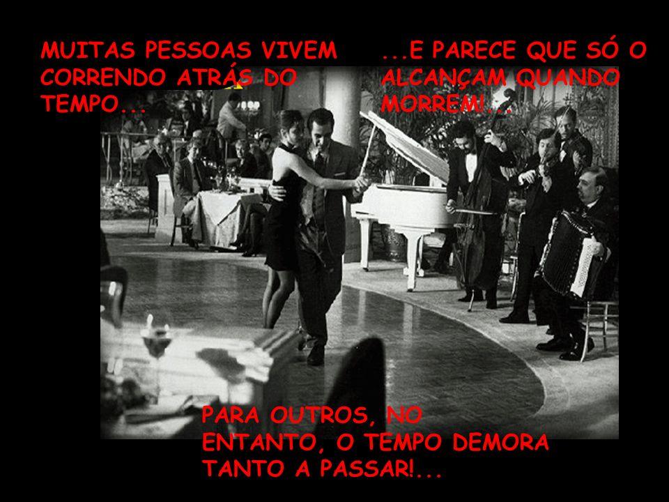 MUITAS PESSOAS VIVEM CORRENDO ATRÁS DO TEMPO......E PARECE QUE SÓ O ALCANÇAM QUANDO MORREM!...