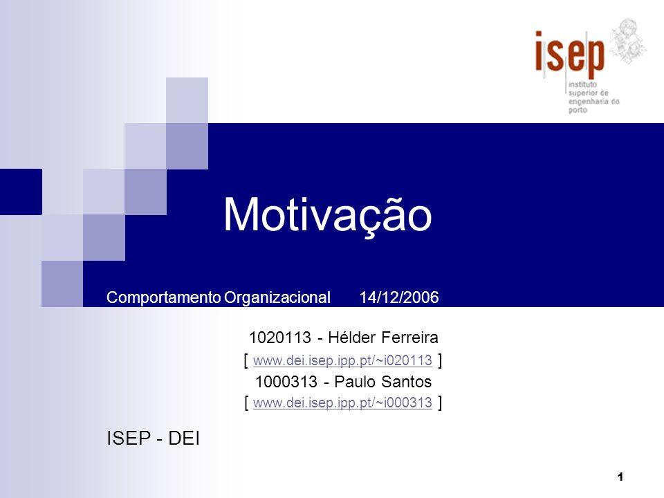 1 Motivação Comportamento Organizacional 14/12/2006 1020113 - Hélder Ferreira [ www.dei.isep.ipp.pt/~i020113 ] www.dei.isep.ipp.pt/~i020113 1000313 -