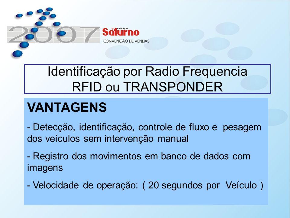 Identificação por Radio Frequencia RFID ou TRANSPONDER VANTAGENS - Detecção, identificação, controle de fluxo e pesagem dos veículos sem intervenção manual - Registro dos movimentos em banco de dados com imagens - Velocidade de operação: ( 20 segundos por Veículo )