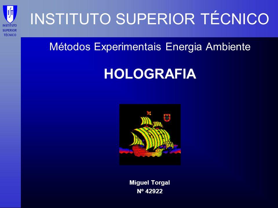 INSTITUTO SUPERIOR TÉCNICO Métodos Experimentais Energia Ambiente HOLOGRAFIA Miguel Torgal Nº 42922 INSTITUTO SUPERIOR TÉCNICO