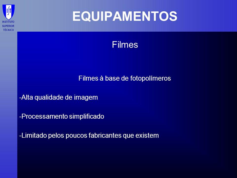 INSTITUTO SUPERIOR TÉCNICO EQUIPAMENTOS Filmes Filmes à base de fotopolímeros -Alta qualidade de imagem -Processamento simplificado -Limitado pelos po