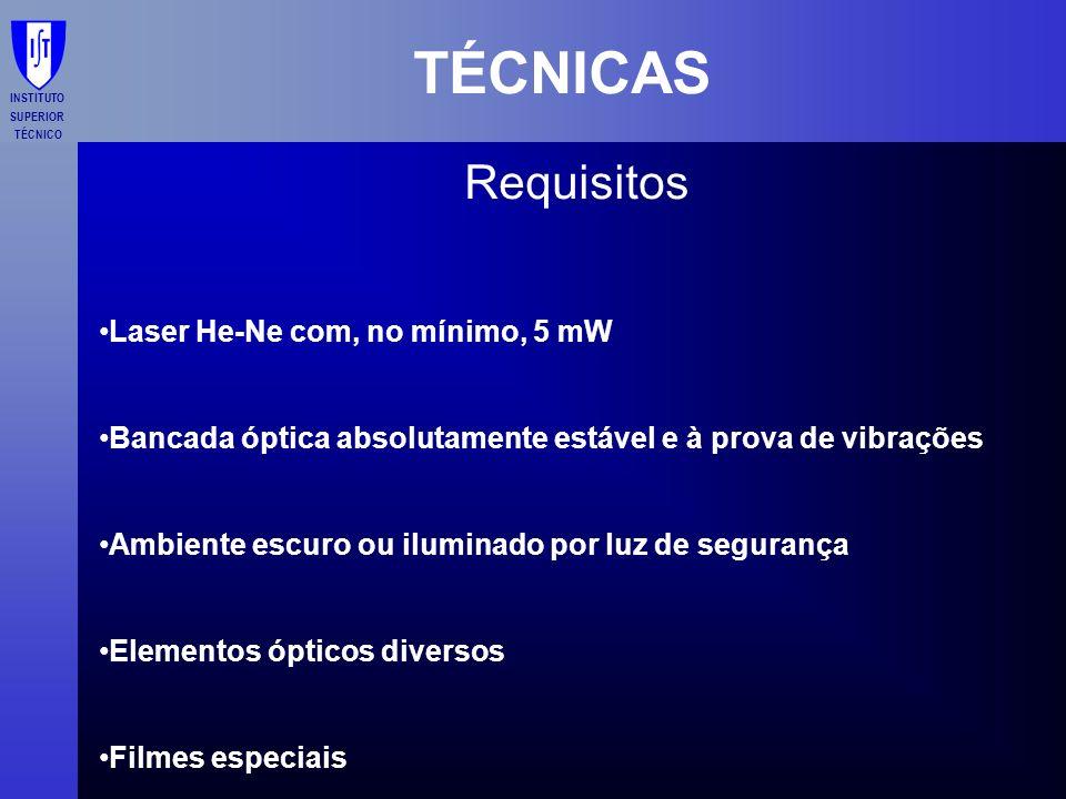 INSTITUTO SUPERIOR TÉCNICO TÉCNICAS Requisitos Laser He-Ne com, no mínimo, 5 mW Bancada óptica absolutamente estável e à prova de vibrações Ambiente e