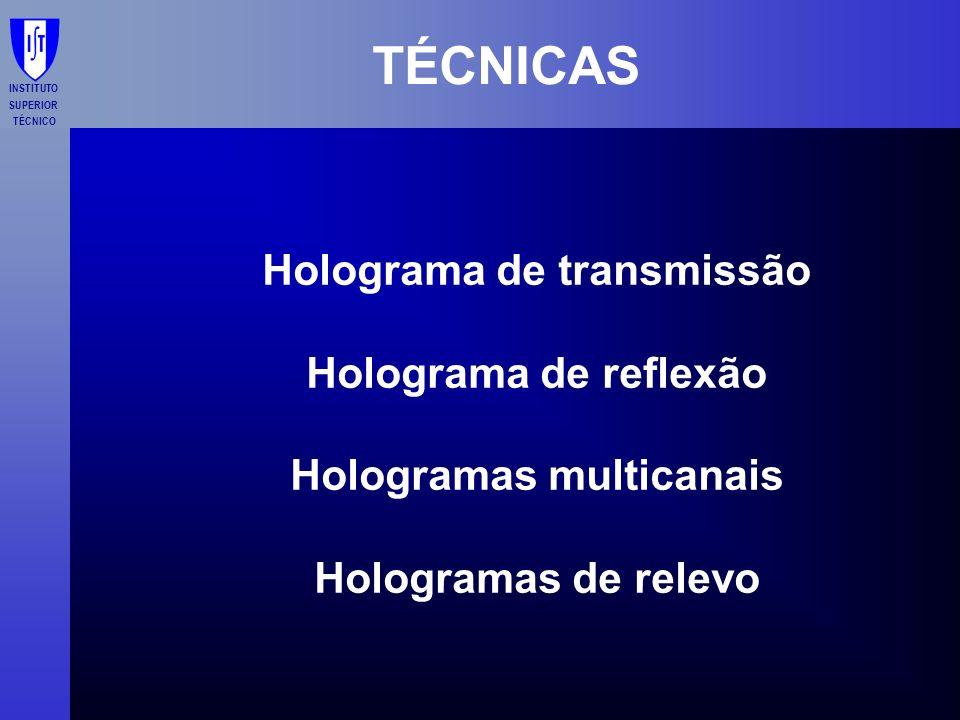 INSTITUTO SUPERIOR TÉCNICO TÉCNICAS Holograma de transmissão Holograma de reflexão Hologramas multicanais Hologramas de relevo