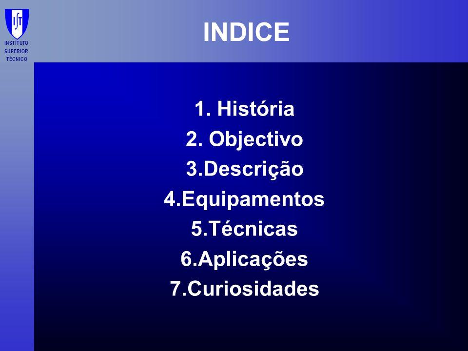 INSTITUTO SUPERIOR TÉCNICO INDICE 1. História 2. Objectivo 3.Descrição 4.Equipamentos 5.Técnicas 6.Aplicações 7.Curiosidades