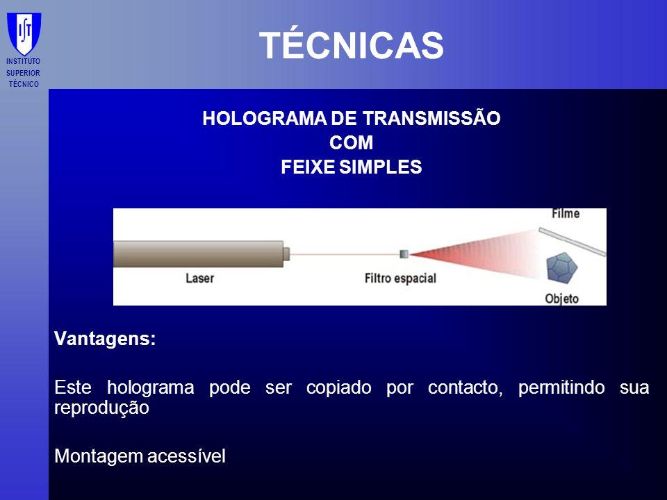INSTITUTO SUPERIOR TÉCNICO TÉCNICAS HOLOGRAMA DE TRANSMISSÃO COM FEIXE SIMPLES Vantagens: Este holograma pode ser copiado por contacto, permitindo sua