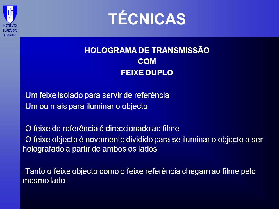 INSTITUTO SUPERIOR TÉCNICO TÉCNICAS HOLOGRAMA DE TRANSMISSÃO COM FEIXE DUPLO -Um feixe isolado para servir de referência -Um ou mais para iluminar o o